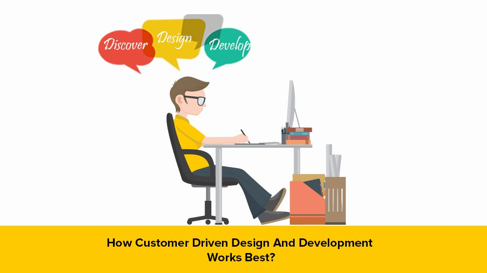 How Customer-Driven Design And Development Works Best?