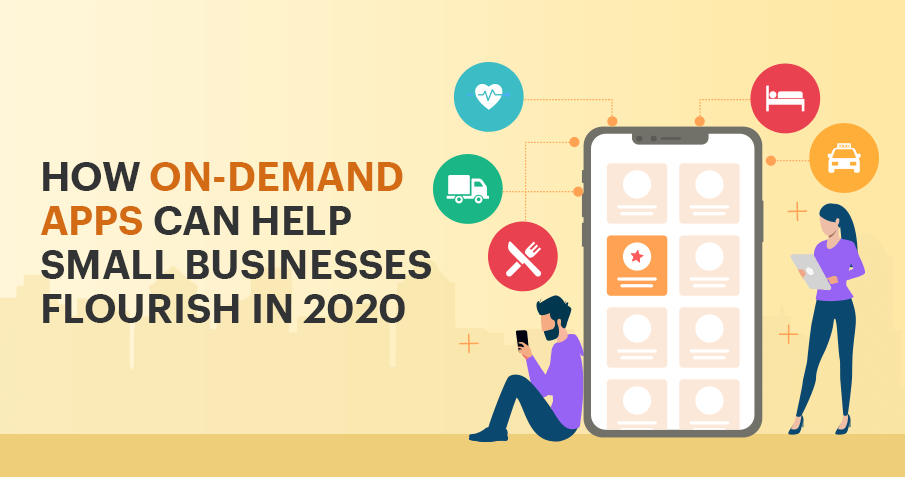 How On-Demand App Development can help Small Businesses Flourish in 2020