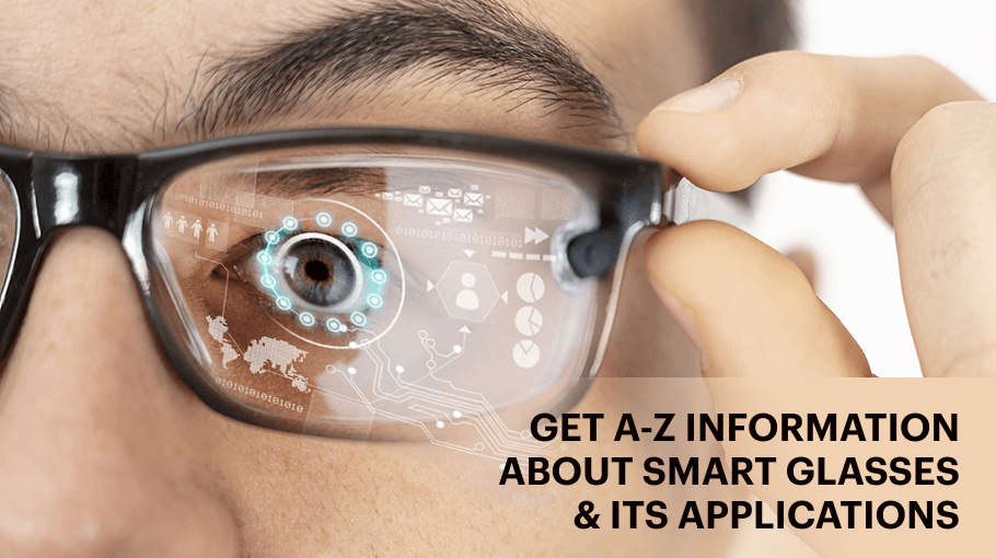 Get A-Z Information About Smart Glasses & Its Applications