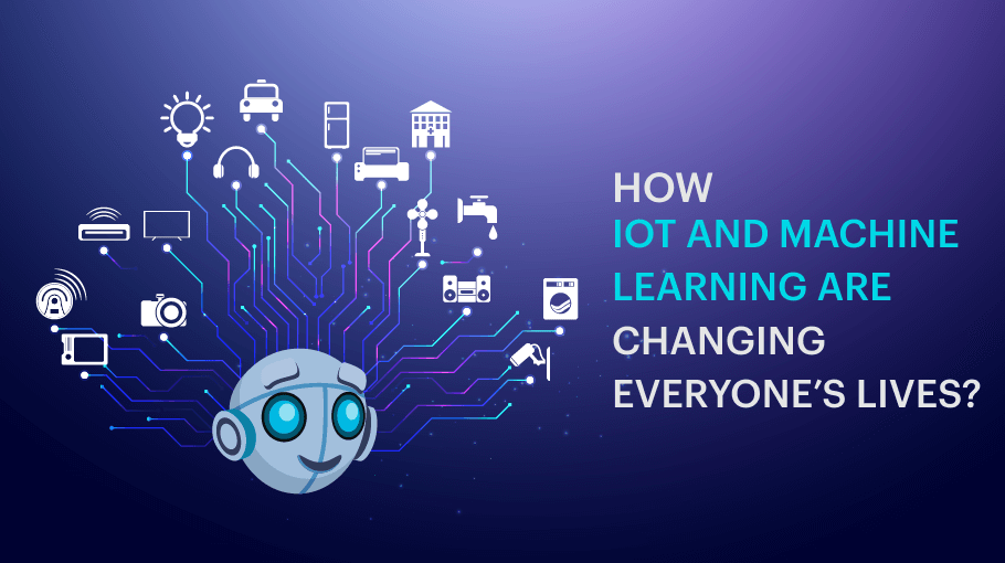 How are IoT and Machine Learning Changing Everyone's Lives?